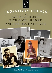Legendary Locals of the Richmond, Sunset, and Golden Gate Park by Lorri Ungaretti